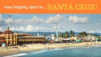 Now Happily Open in SANTA CRUZ!