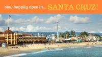 Now Happily Open in SANTA CRUZ!