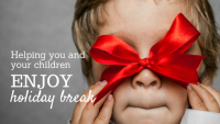 Helping you and your children enjoy holiday break