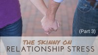 The Skinny on Relationship Stress (Part 3)
